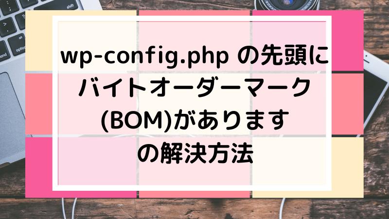 UpdraftPlusで出たwp-config.php の先頭に バイトオーダーマーク (BOM)があります の解決方法